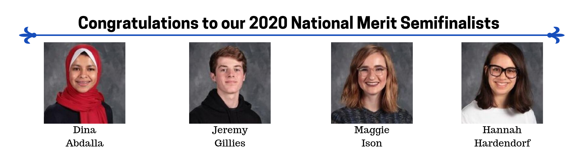 Congratulations to our 2020 National Merit Semifinalists. Dina Abdalla, Jeremy Gillies, Maggie Ison, Hannah Hardendorf.